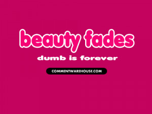 beauty fades dumb is forever quote