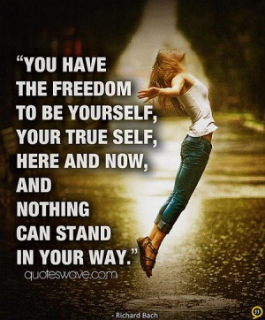 You have the freedom to be yourself, your true self, here and now, and ...