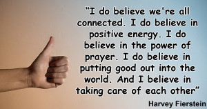 do believe we're all connected. I do believe in positive energy. I ...