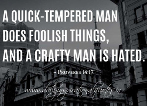 ... man does foolish things, and a crafty man is hated. ~ Proverbs 14:17