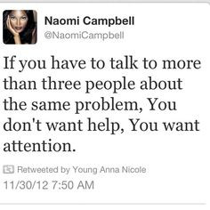 ... same problem, you don't want help: You want attention -Naomi Campbell