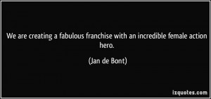 ... franchise with an incredible female action hero. - Jan de Bont