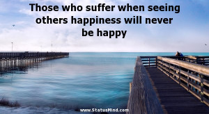 Those who suffer when seeing others happiness will never be happy ...