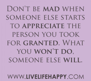 ... the person you took for granted. What you won't do, someone else will