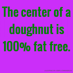 The center of a doughnut is 100% fat free.