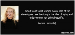 ... idea of aging and older women not being beautiful. - Annie Leibovitz