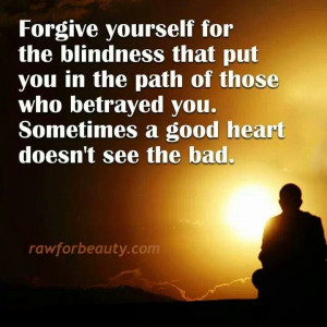 Forgive yourself for the blindness that put you in the path of those ...