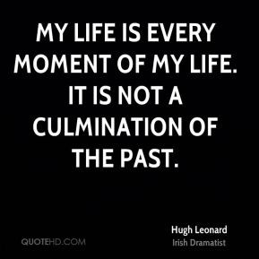 My life is every moment of my life. It is not a culmination of the ...