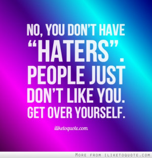 No, you don't have 'haters'. People just don't like you. Get over ...
