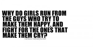 Why do girls run from the guys who try to make them happy, and fight ...