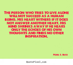 Pearl S. Buck picture quotes - The person who tries to live alone will ...