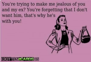 You're trying to make me jealous of you and my ex? You're forgetting ...