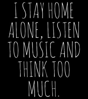 stay home alone, listen to music and think too much.