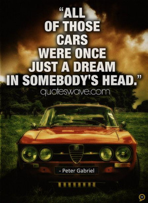 All of those cars were once just a dream in somebody's head.