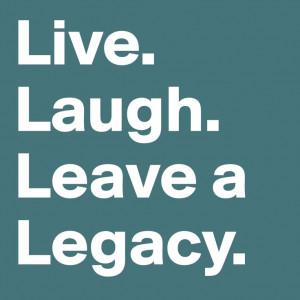 Live. Laugh. Leave a legacy. Steven Covey.