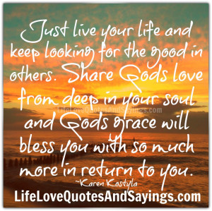 your life and keep looking for the good in others. Share Gods love ...