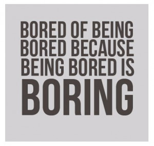 This is something that I go through all the time. I get bored with ...