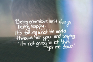Being optimistic isn't always being happy. It's taking what the world ...