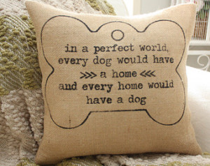 Dog Quote Pillow - In A Perfect Wor ld Every Dog Would Have A Home ...