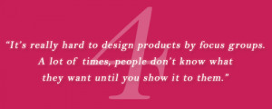 It s really hard to design products by focus groups