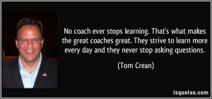 coach ever stops learning. That's what makes the great coaches great ...