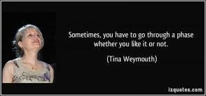 ... have to go through a phase whether you like it or not. - Tina Weymouth