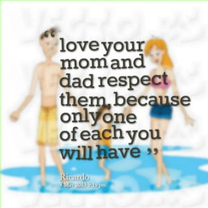 Quotes Picture: love your mom and dad respect them, because only one ...