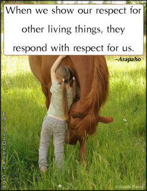 ... respect for other living things, they respond with respect for us