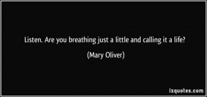... Are you breathing just a little and calling it a life? - Mary Oliver