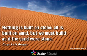 ... ; all is built on sand, but we must build as if the sand were stone