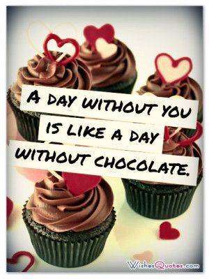 day without you is like a day without chocolate.