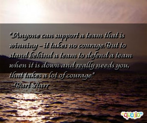 ... team that is winning it takes no courage but to stand behind a team to