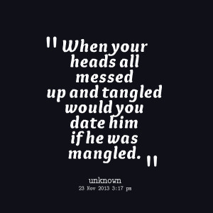 Quotes Picture: when your heads all messed up and tangled would you ...
