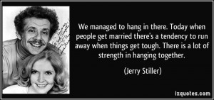 ... tough. There is a lot of strength in hanging together. - Jerry Stiller