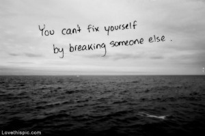 You cant fix yourself by breaking someone else life quotes quotes ...