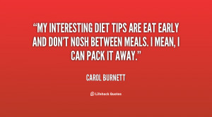 My interesting diet tips are eat early and don't nosh between meals. I ...