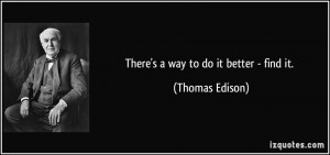 There's a way to do it better - find it. - Thomas Edison