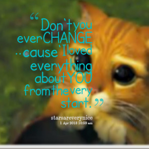 Quotes Picture: don't you ever change cause' i loved everything about ...