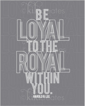 ... the royal within you. Harold B. Lee. Build up your Divine Nature! --LO
