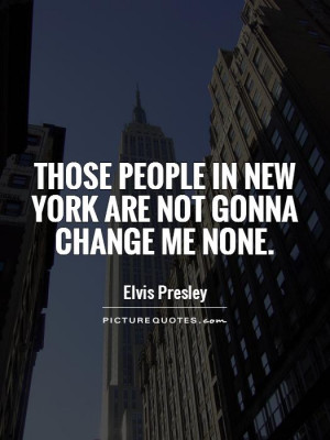 Those people in New York are not gonna change me none Picture Quote #1