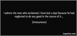 admire the man who exclaimed, I have lost a day! because he had ...