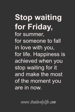 Stop waiting for Friday, for summer, for someone to fall in love with ...