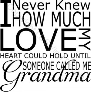 Never Knew HOW MUCH LOVE MY HEART COULD HOLD UNTIL.. (Grandma)