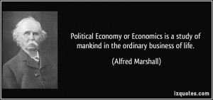 Political Economy or Economics is a study of mankind in the ordinary ...