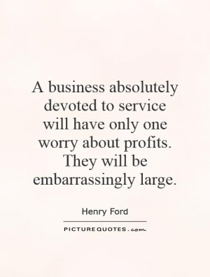 business absolutely devoted to service will have only one worry ...