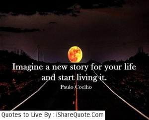 Imagine a new story for your life… - Quotes About Life