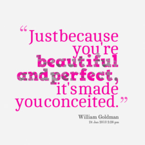 Just because you're beautiful and perfect, it's made you conceited.