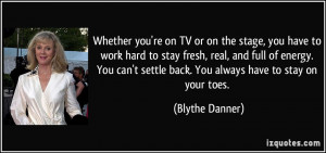 ... settle back. You always have to stay on your toes. - Blythe Danner