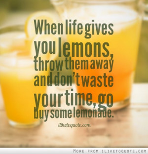 When life gives you lemons, throw them away and don't waste your time ...