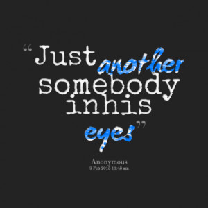 Quotes Picture: just another somebody in his eyes